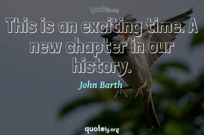 Photo Quote of This is an exciting time. A new chapter in our history.