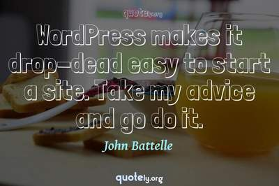 Photo Quote of WordPress makes it drop-dead easy to start a site. Take my advice and go do it.