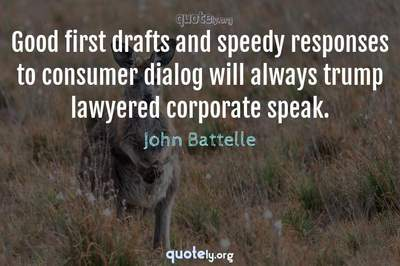Photo Quote of Good first drafts and speedy responses to consumer dialog will always trump lawyered corporate speak.