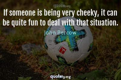 Photo Quote of If someone is being very cheeky, it can be quite fun to deal with that situation.