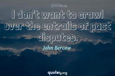 Photo Quote of I don't want to crawl over the entrails of past disputes.