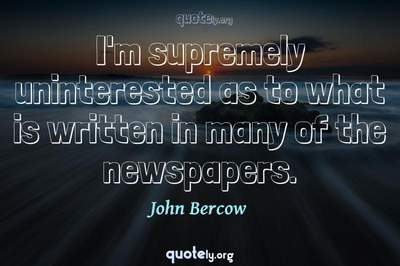 Photo Quote of I'm supremely uninterested as to what is written in many of the newspapers.