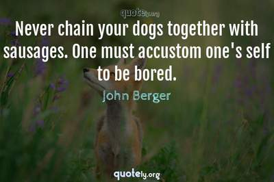 Photo Quote of Never chain your dogs together with sausages. One must accustom one's self to be bored.