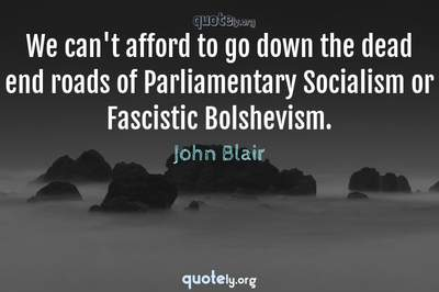 Photo Quote of We can't afford to go down the dead end roads of Parliamentary Socialism or Fascistic Bolshevism.