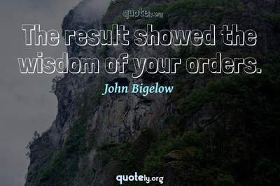 Photo Quote of The result showed the wisdom of your orders.