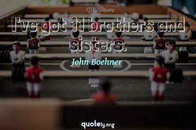 Photo Quote of I've got 11 brothers and sisters.