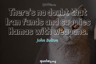 Photo Quote of There's no doubt that Iran funds and supplies Hamas with weapons.