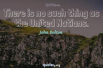 Photo Quote of There is no such thing as the United Nations.