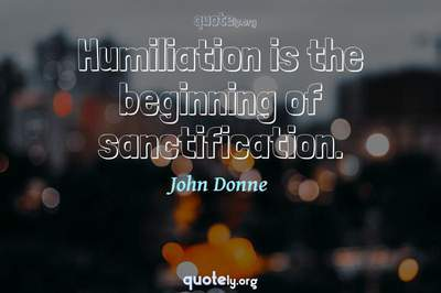 Photo Quote of Humiliation is the beginning of sanctification.