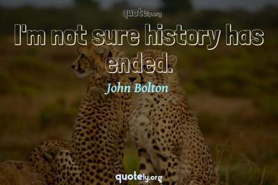 Photo Quote of I'm not sure history has ended.