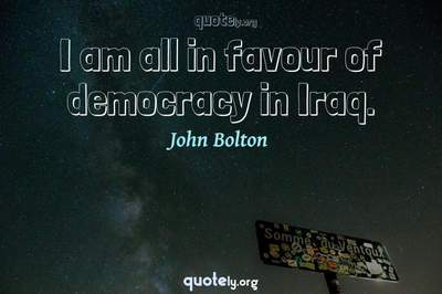 Photo Quote of I am all in favour of democracy in Iraq.