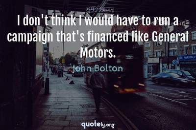 Photo Quote of I don't think I would have to run a campaign that's financed like General Motors.