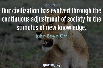 Photo Quote of Our civilization has evolved through the continuous adjustment of society to the stimulus of new knowledge.