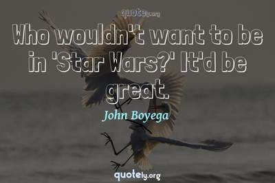 Photo Quote of Who wouldn't want to be in 'Star Wars?' It'd be great.