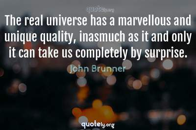Photo Quote of The real universe has a marvellous and unique quality, inasmuch as it and only it can take us completely by surprise.