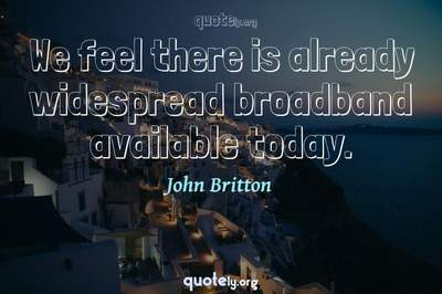 Photo Quote of We feel there is already widespread broadband available today.