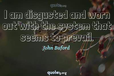 Photo Quote of I am disgusted and worn out with the system that seems to prevail.