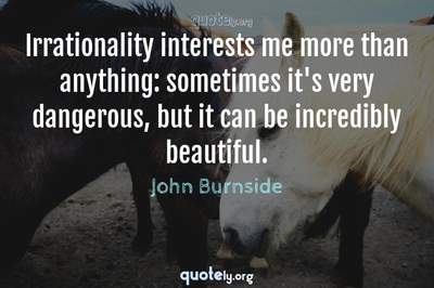 Photo Quote of Irrationality interests me more than anything: sometimes it's very dangerous, but it can be incredibly beautiful.