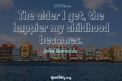 Photo Quote of The older I get, the happier my childhood becomes.