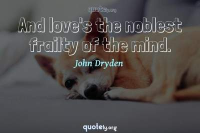 Photo Quote of And love's the noblest frailty of the mind.