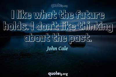 Photo Quote of I like what the future holds. I don't like thinking about the past.