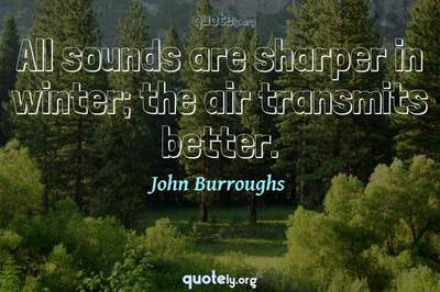 Photo Quote of All sounds are sharper in winter; the air transmits better.