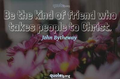 Photo Quote of Be the kind of friend who takes people to Christ.