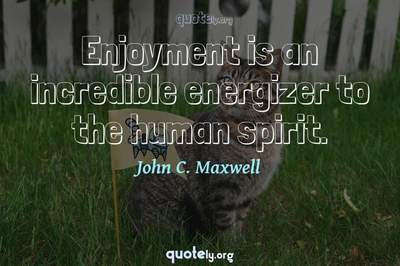 Photo Quote of Enjoyment is an incredible energizer to the human spirit.