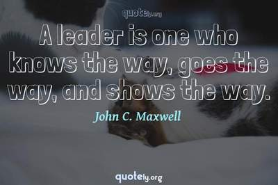 Photo Quote of A leader is one who knows the way, goes the way, and shows the way.