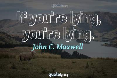 Photo Quote of If you're lying, you're lying.
