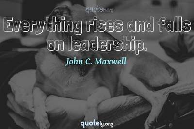 Photo Quote of Everything rises and falls on leadership.