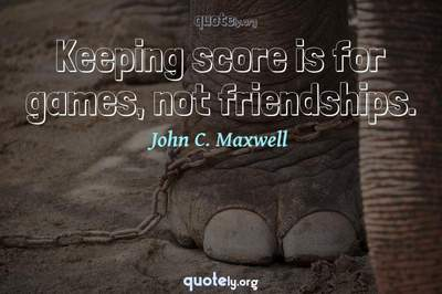 Photo Quote of Keeping score is for games, not friendships.