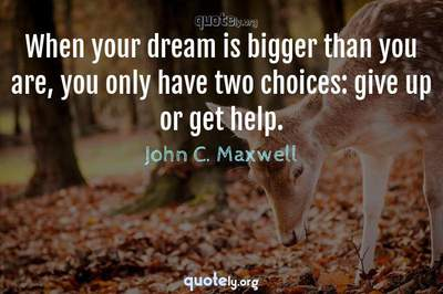Photo Quote of When your dream is bigger than you are, you only have two choices: give up or get help.