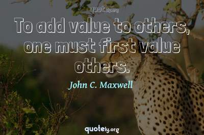 Photo Quote of To add value to others, one must first value others.