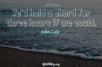 Photo Quote of We'd hold a chord for three hours if we could.