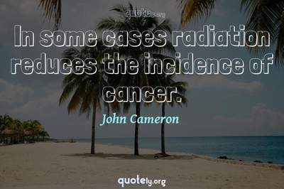 Photo Quote of In some cases radiation reduces the incidence of cancer.