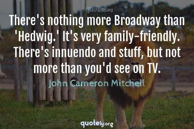 Photo Quote of There's nothing more Broadway than 'Hedwig.' It's very family-friendly. There's innuendo and stuff, but not more than you'd see on TV.