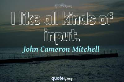 Photo Quote of I like all kinds of input.