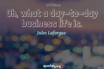 Photo Quote of Oh, what a day-to-day business life is.