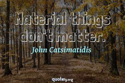 Photo Quote of Material things don't matter.