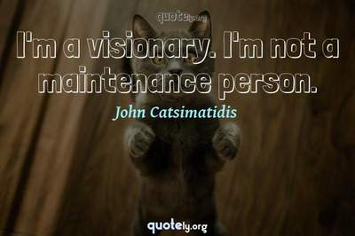 Photo Quote of I'm a visionary. I'm not a maintenance person.