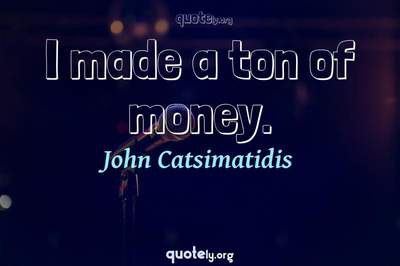 Photo Quote of I made a ton of money.