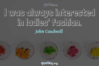 Photo Quote of I was always interested in ladies' fashion.