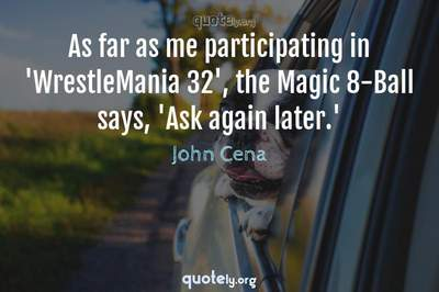 Photo Quote of As far as me participating in 'WrestleMania 32', the Magic 8-Ball says, 'Ask again later.'