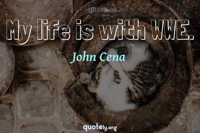Photo Quote of My life is with WWE.