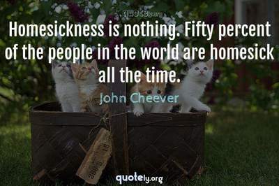 Photo Quote of Homesickness is nothing. Fifty percent of the people in the world are homesick all the time.