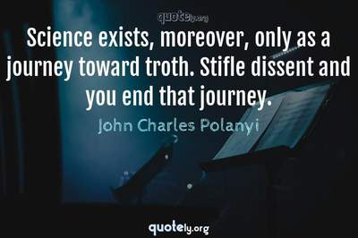 Photo Quote of Science exists, moreover, only as a journey toward troth. Stifle dissent and you end that journey.