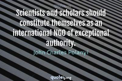 Photo Quote of Scientists and scholars should constitute themselves as an international NGO of exceptional authority.