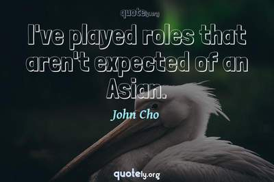 Photo Quote of I've played roles that aren't expected of an Asian.