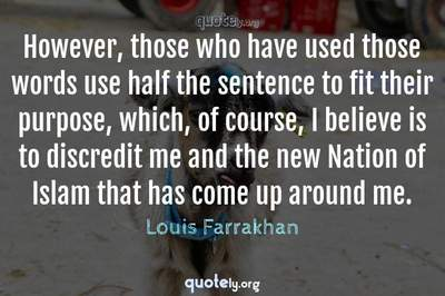 Photo Quote of However, those who have used those words use half the sentence to fit their purpose, which, of course, I believe is to discredit me and the new Nation of Islam that has come up around me.